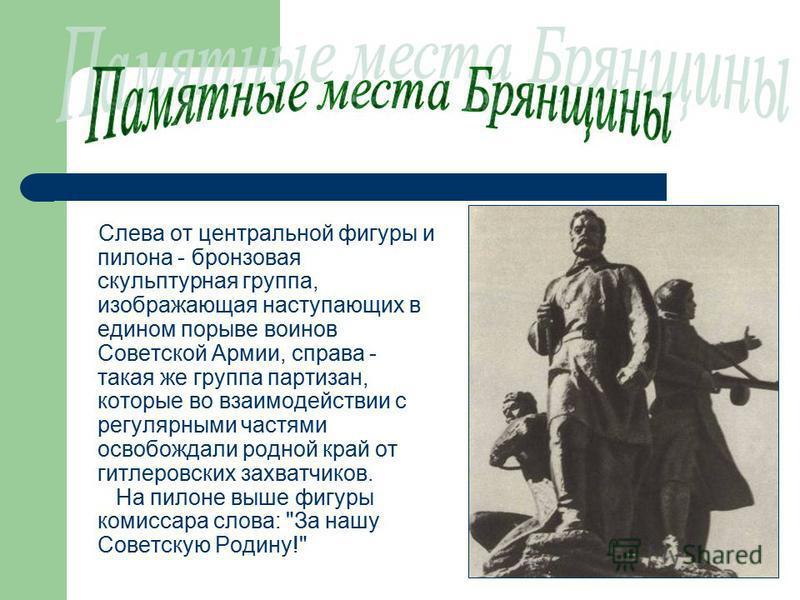 Слева от центральной фигуры и пилона - бронзовая скульптурная группа, изображающая наступающих в едином порыве воинов Советской Армии, справа - такая же группа партизан, которые во взаимодействии с регулярными частями освобождали родной край от гитле