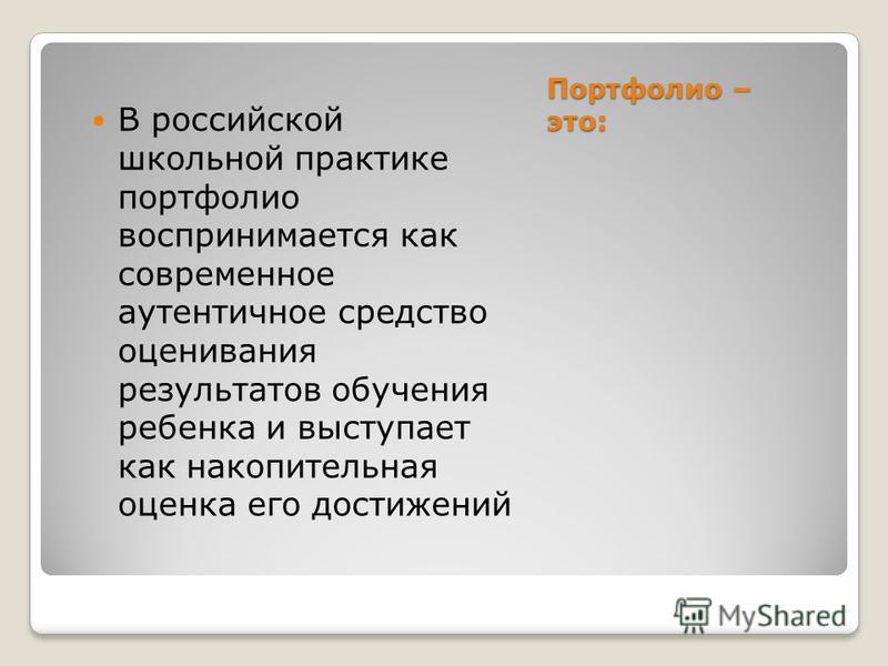 Портфолио – это: В российской школьной практике портфолио воспринимается как современное аутентичное средство оценивания результатов обучения ребенка и выступает как накопительная оценка его достижений