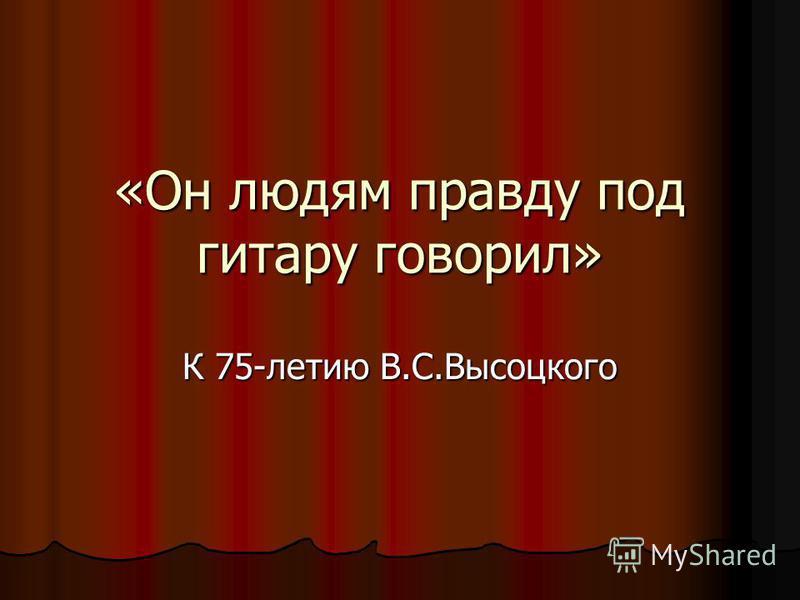 «Он людям правду под гитару говорил» К 75-летию В.С.Высоцкого