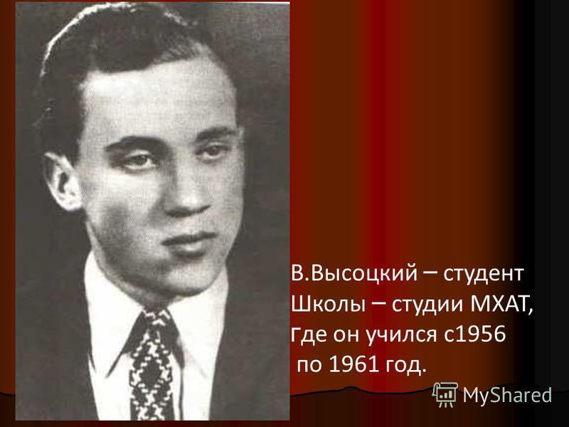 В.Высоцкий – студент Школы – студии МХАТ, г де он учился с 1956 по 1961 год.