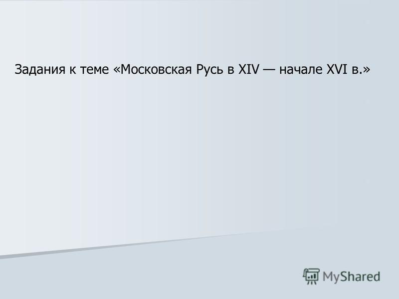 Задания к теме «Московская Русь в XIV начале XVI в.»