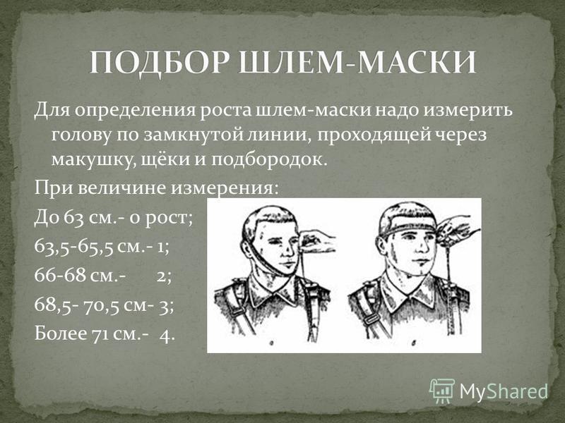 Для определения роста шлем-маски надо измерить голову по замкнутой линии, проходящей через макушку, щёки и подбородок. При величине измерения: До 63 см.- 0 рост; 63,5-65,5 см.- 1; 66-68 см.- 2; 68,5- 70,5 см- 3; Более 71 см.- 4.