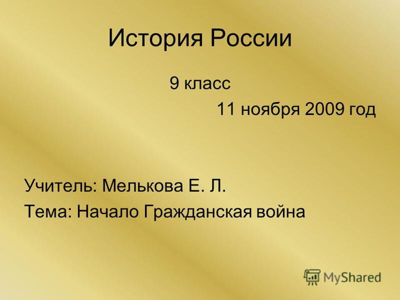 История России 9 класс 11 ноября 2009 год Учитель: Мелькова Е. Л. Тема: Начало Гражданская война