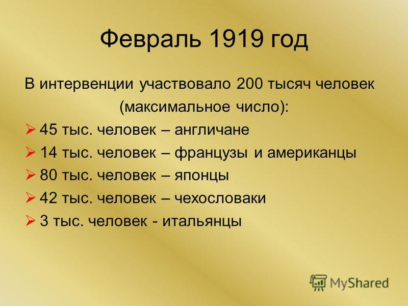 Февраль 1919 год В интервенции участвовало 200 тысяч человек (максимальное число): 45 тыс. человек – англичане 14 тыс. человек – французы и американцы 80 тыс. человек – японцы 42 тыс. человек – чехословаки 3 тыс. человек - итальянцы