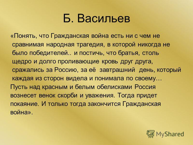 Б. Васильев «Понять, что Гражданская война есть ни с чем не сравнимая народная трагедия, в которой никогда не было победителей.. и постичь, что братья, столь щедро и долго проливающие кровь друг друга, сражались за Россию, за её завтрашний день, кото