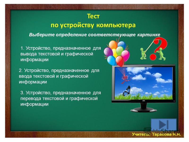 Учитель: Тарасова Н.Н. Тест по устройству компьютера Выберите определение соответствующее картинке 1. Устройство, предназначенное для вывода текстовой и графической информации 2. Устройство, предназначенное для ввода текстовой и графической информаци