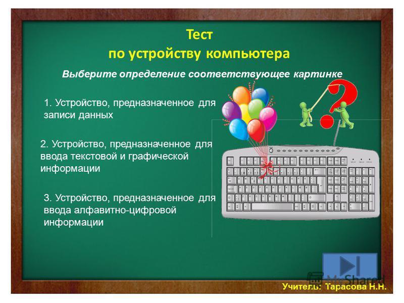 Учитель: Тарасова Н.Н. Тест по устройству компьютера Выберите определение соответствующее картинке 1. Устройство, предназначенное для записи данных 2. Устройство, предназначенное для ввода текстовой и графической информации 3. Устройство, предназначе
