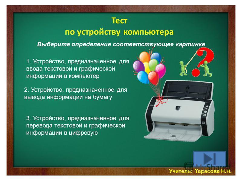 Учитель: Тарасова Н.Н. Тест по устройству компьютера Выберите определение соответствующее картинке 1. Устройство, предназначенное для ввода текстовой и графической информации в компьютер 2. Устройство, предназначенное для вывода информации на бумагу
