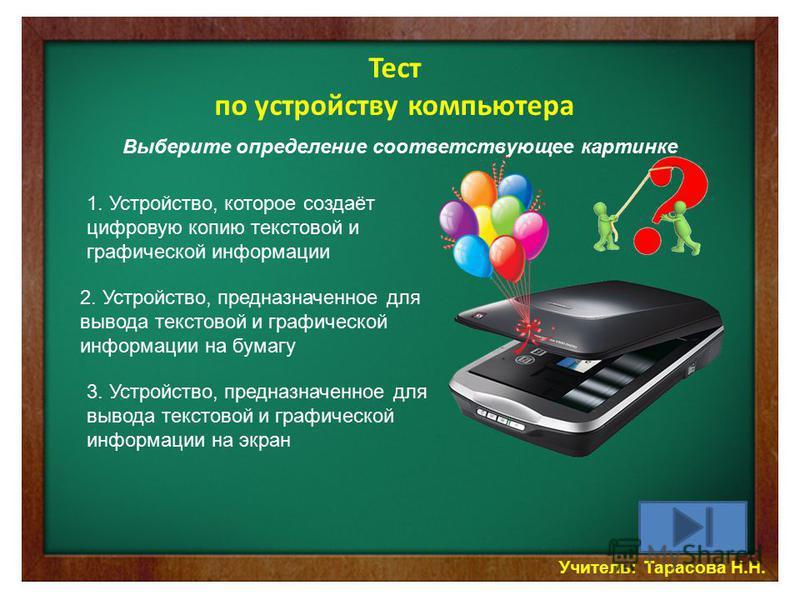 Учитель: Тарасова Н.Н. Тест по устройству компьютера Выберите определение соответствующее картинке 1. Устройство, которое создаёт цифровую копию текстовой и графической информации 2. Устройство, предназначенное для вывода текстовой и графической инфо