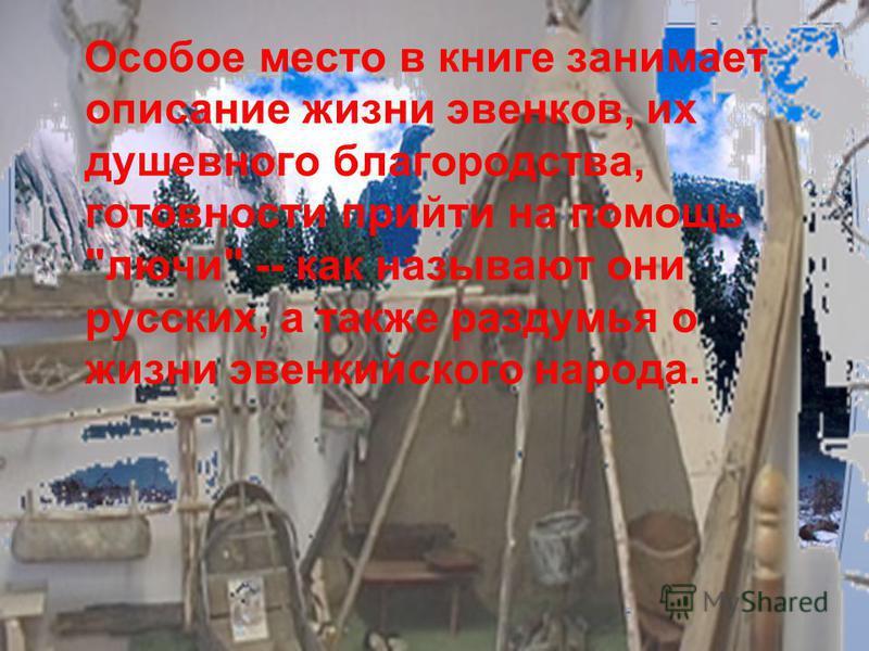 Особое место в книге занимает описание жизни эвенков, их душевного благородства, готовности прийти на помощь лучи -- как называют они русских, а также раздумья о жизни эвенкийского народа.