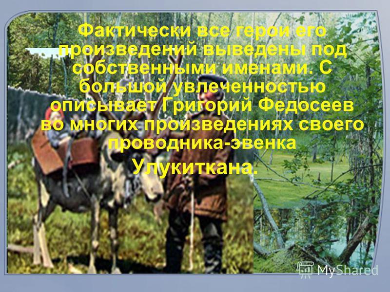 Фактически все герои его произведений выведены под собственными именами. С большой увлеченностью описывает Григорий Федосеев во многих произведениях своего проводника-эвенка Улукиткана.