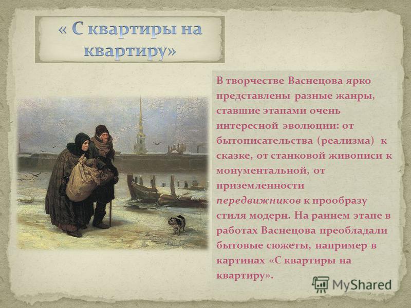 В творчестве Васнецова ярко представлены разные жанры, ставшие этапами очень интересной эволюции: от бытописательства (реализма) к сказке, от станковой живописи к монументальной, от приземленности передвижников к прообразу стиля модерн. На раннем эта