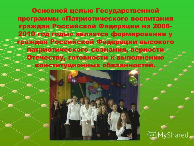 Основной целью Государственной программы «Патриотического воспитания граждан Российской Федерации на 2006- 2010 год годы» является формирование у граждан Российской Федерации высокого патриотического сознания, верности Отечеству, готовности к выполне
