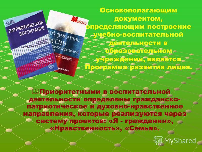 Основополагающим документом, определяющим построение учебно-воспитательной деятельности в образовательном учреждении, является Программа развития лицея. Приоритетными в воспитательной деятельности определены гражданско- патриотическое и духовно-нравс