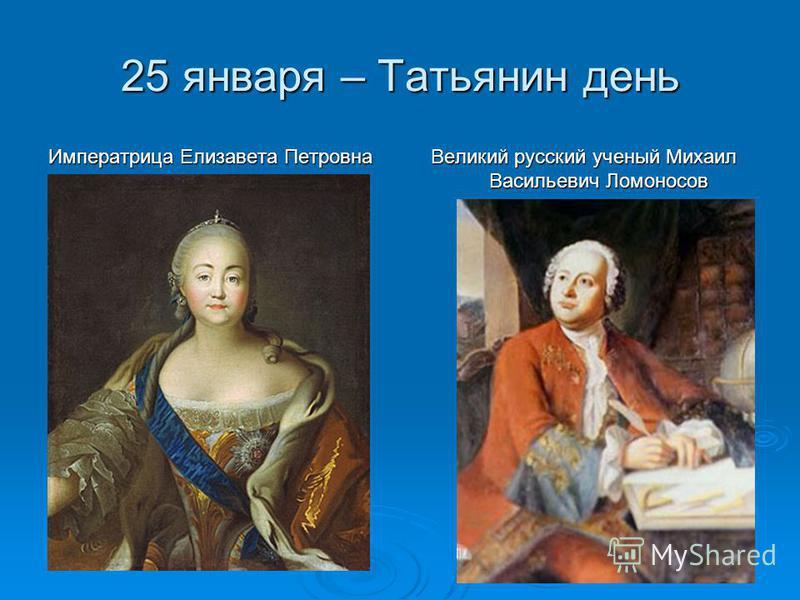 25 января – Татьянин день Императрица Елизавета Петровна Великий русский ученый Михаил Васильевич Ломоносов