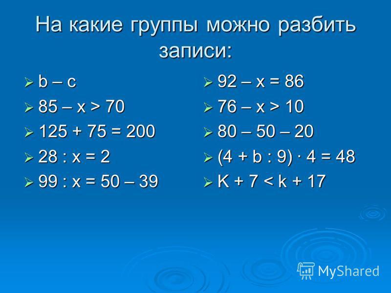 На какие группы можно разбить записи: b – c b – c 85 – x > 70 85 – x > 70 125 + 75 = 200 125 + 75 = 200 28 : x = 2 28 : x = 2 99 : x = 50 – 39 99 : x = 50 – 39 92 – x = 86 92 – x = 86 76 – x > 10 76 – x > 10 80 – 50 – 20 80 – 50 – 20 (4 + b : 9) 4 =