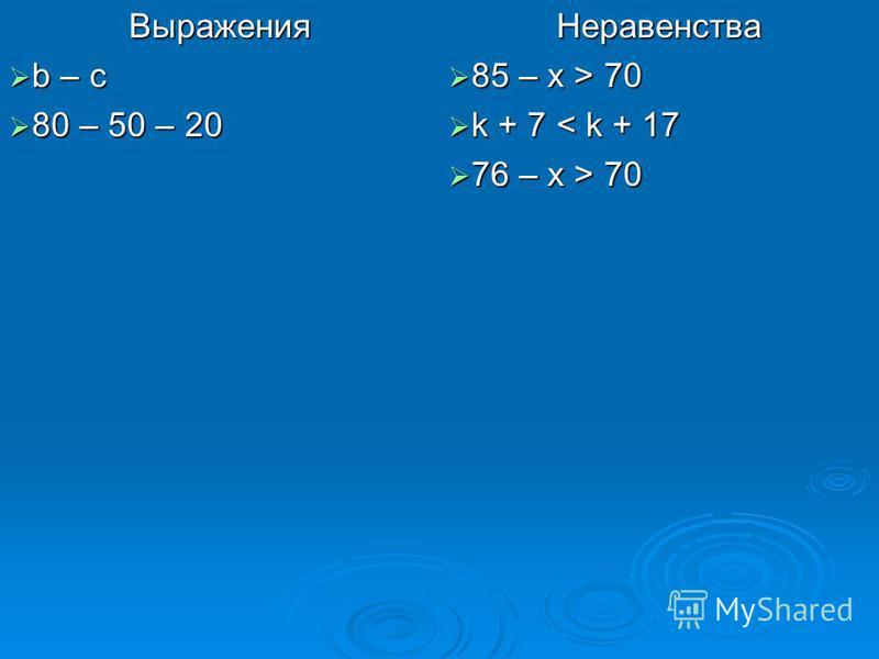 Выражения b – c b – c 80 – 50 – 20 80 – 50 – 20 Неравенства 85 – x > 70 85 – x > 70 k + 7 < k + 17 k + 7 < k + 17 76 – x > 70 76 – x > 70