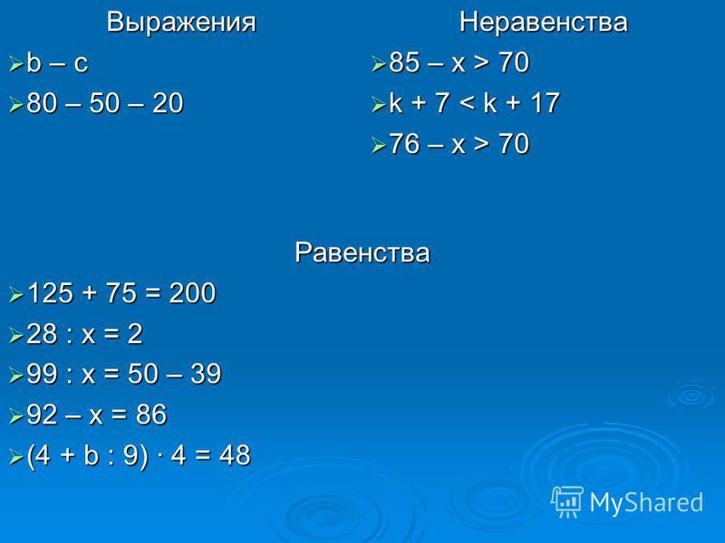 Выражения b – c b – c 80 – 50 – 20 80 – 50 – 20 Неравенства 85 – x > 70 85 – x > 70 k + 7 < k + 17 k + 7 < k + 17 76 – x > 70 76 – x > 70 Равенства 125 + 75 = 200 125 + 75 = 200 28 : x = 2 28 : x = 2 99 : x = 50 – 39 99 : x = 50 – 39 92 – x = 86 92 –