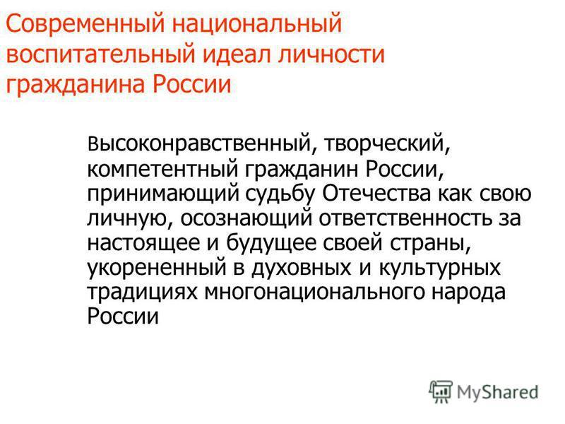 Современный национальный воспитательный идеал личности гражданина России В ысоконравственный, творческий, компетентный гражданин России, принимающий судьбу Отечества как свою личную, осознающий ответственность за настоящее и будущее своей страны, уко