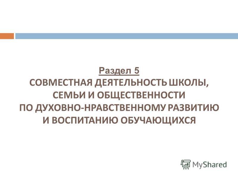 Раздел 5 СОВМЕСТНАЯ ДЕЯТЕЛЬНОСТЬ ШКОЛЫ, СЕМЬИ И ОБЩЕСТВЕННОСТИ ПО ДУХОВНО - НРАВСТВЕННОМУ РАЗВИТИЮ И ВОСПИТАНИЮ ОБУЧАЮЩИХСЯ