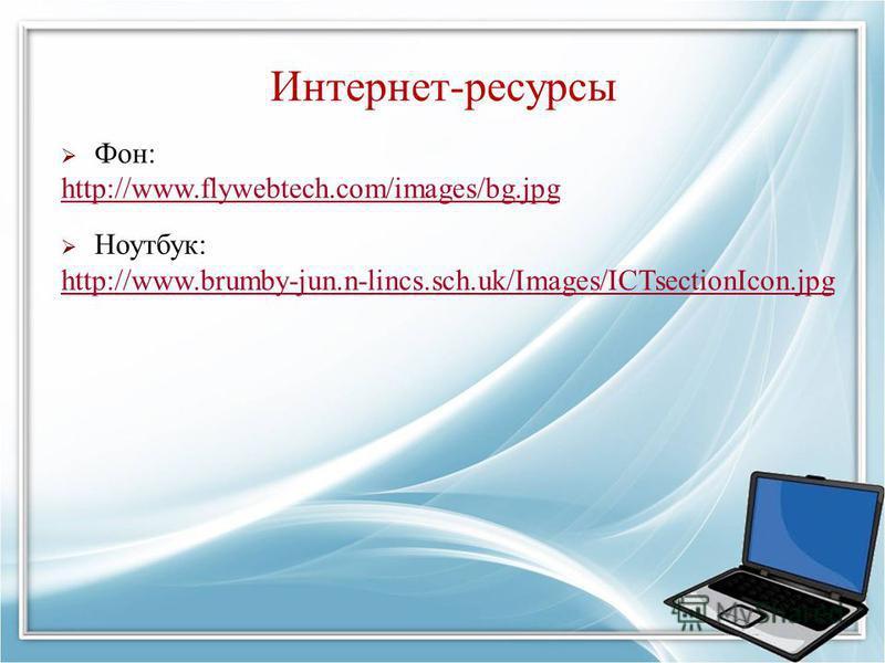 Интернет-ресурсы Фон: http://www.flywebtech.com/images/bg.jpg Ноутбук: http://www.brumby-jun.n-lincs.sch.uk/Images/ICTsectionIcon.jpg
