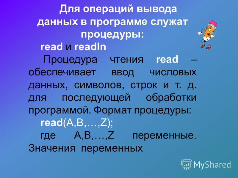 Для операций вывода данных в программе служат процедуры: read и readln Процедура чтения read – обеспечивает ввод числовых данных, символов, строк и т. д. для последующей обработки программой. Формат процедуры: read(А,B,…,Z); где A,B,…,Z переменные. З