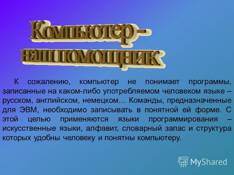 К сожалению, компьютер не понимает программы, записанные на каком-либо употребляемом человеком языке – русском, английском, немецком… Команды, предназначенные для ЭВМ, необходимо записывать в понятной ей форме. С этой целью применяются языки программ