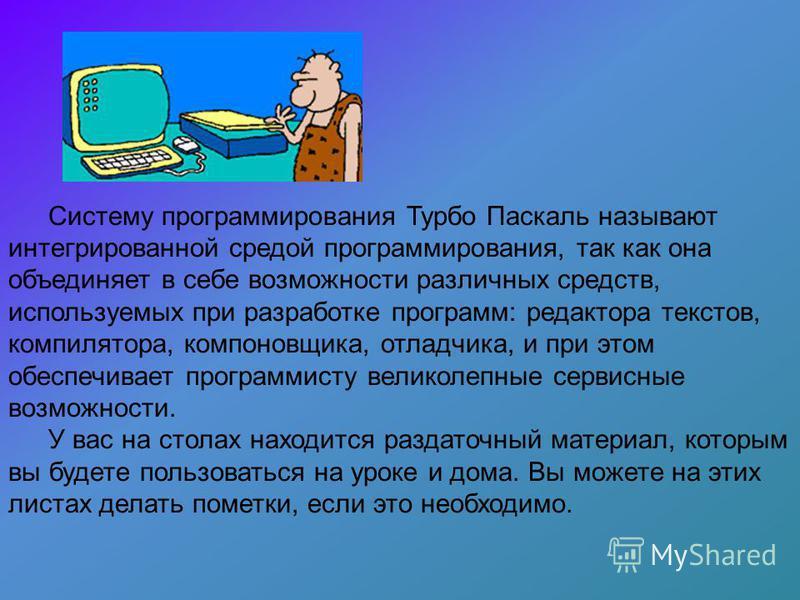 Систему программирования Турбо Паскаль называют интегрированной средой программирования, так как она объединяет в себе возможности различных средств, используемых при разработке программ: редактора текстов, компилятора, компоновщика, отладчика, и при