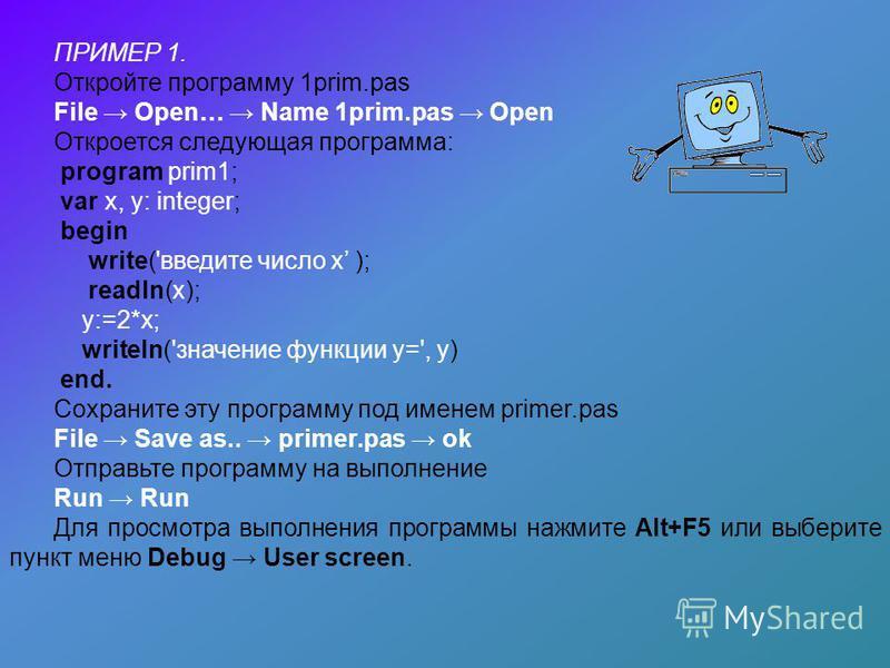ПРИМЕР 1. Откройте программу 1prim.pas File Open… Name 1prim.pas Open Откроется следующая программа: program prim1; var x, y: integer; begin write('введите число х ); readln(x); y:=2*x; writeln('значение функции у=', y) end. Сохраните эту программу п