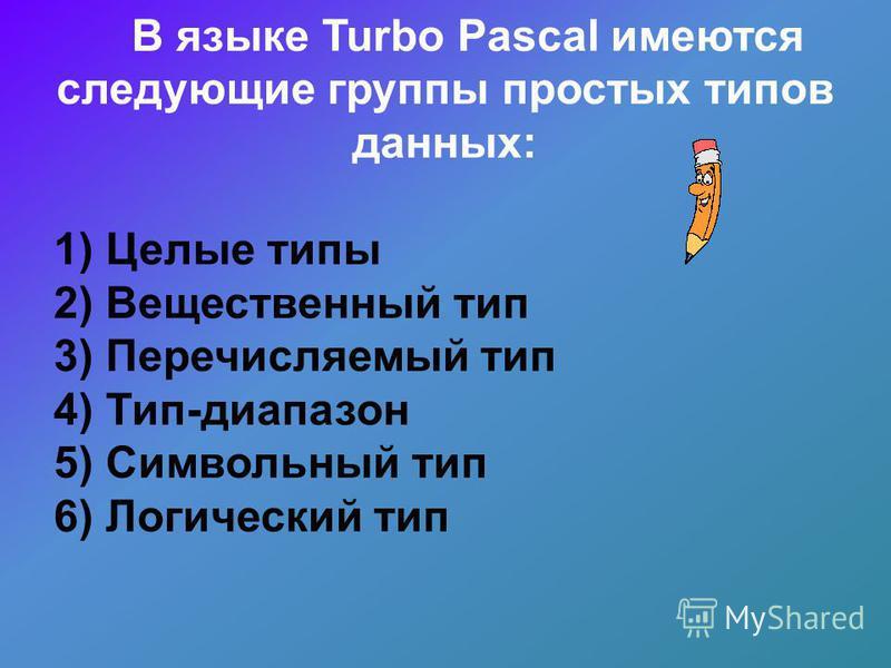 В языке Turbo Pascal имеются следующие группы простых типов данных: 1) Целые типы 2) Вещественный тип 3) Перечисляемый тип 4) Тип-диапазон 5) Символьный тип 6) Логический тип