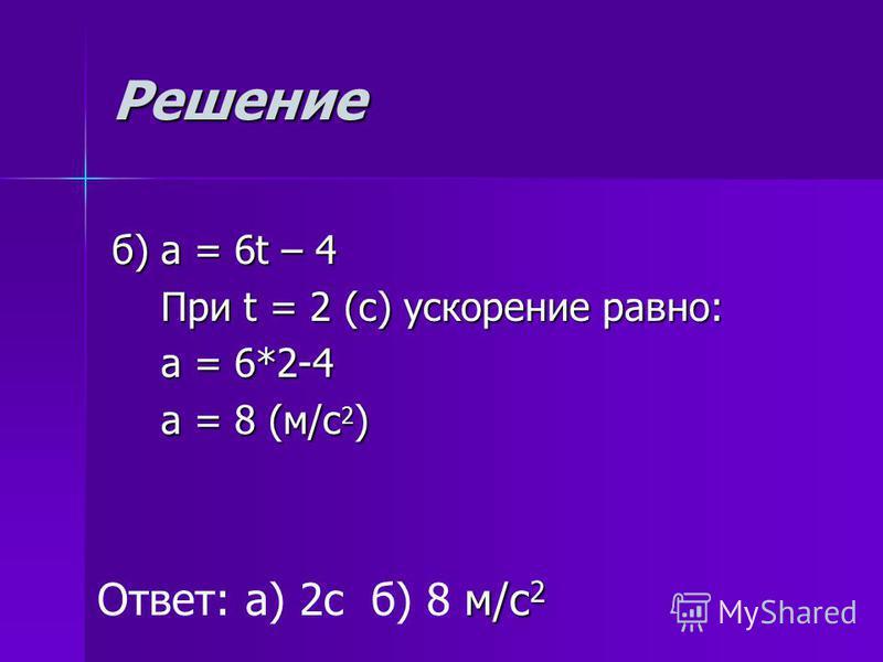 Решение б) а = 6t – 4 При t = 2 (с) ускорение равно: При t = 2 (с) ускорение равно: а = 6*2-4 а = 6*2-4 а = 8 (м/с 2 ) а = 8 (м/с 2 ) Ответ: а) 2 с б) 8 м мм м/с 2