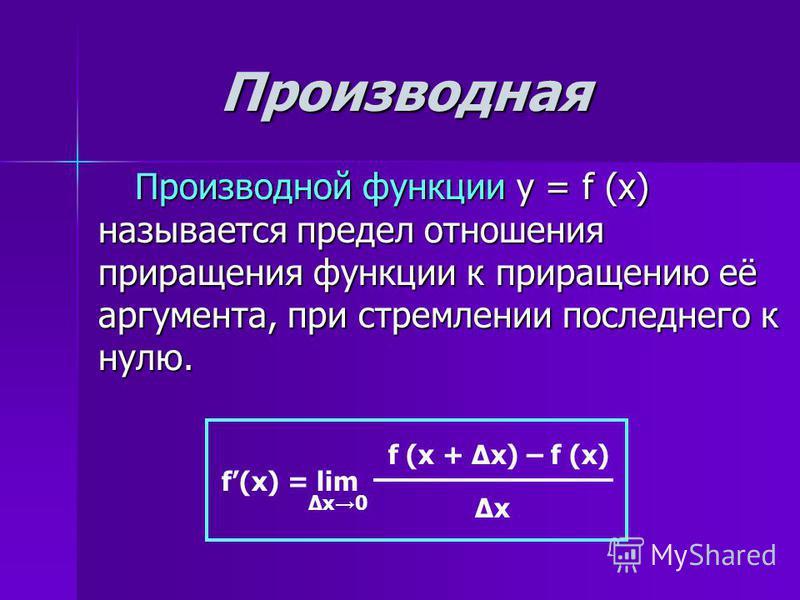 Производная Производной функции y = f (x) называется предел отношения приращения функции к приращению её аргумента, при стремлении последнего к нулю. Производной функции y = f (x) называется предел отношения приращения функции к приращению её аргумен