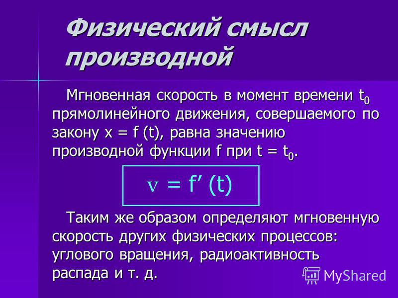 Физический смысл производной Мгновенная скорость в момент времени t 0 прямолинейного движения, совершаемого по закону x = f (t), равна значению производной функции f при t = t 0. Мгновенная скорость в момент времени t 0 прямолинейного движения, совер