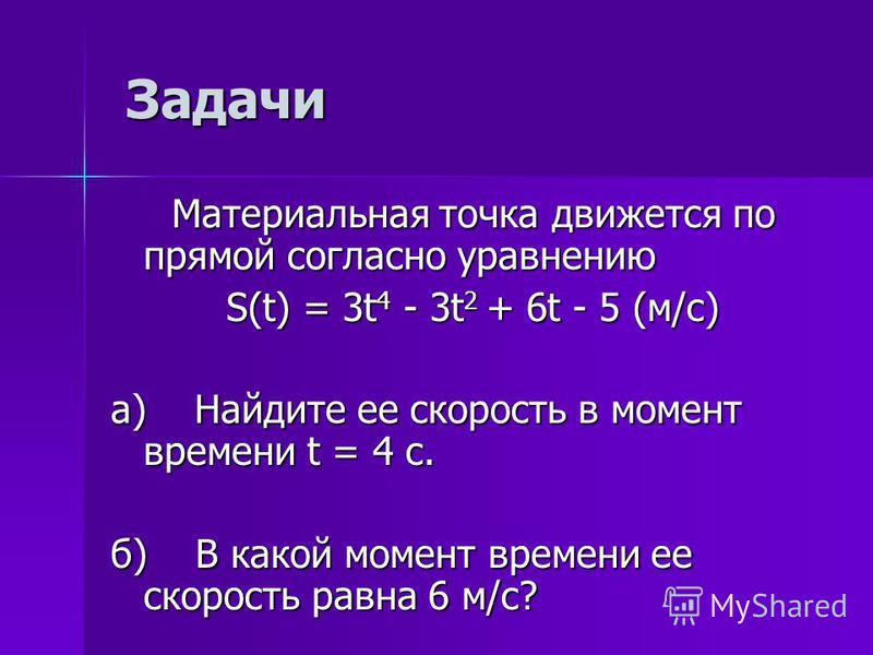 Задачи Материальная точка движется по прямой согласно уравнению Материальная точка движется по прямой согласно уравнению S(t) = 3t 4 - 3t 2 + 6t - 5 (м/с) а) Найдите ее скорость в момент времени t = 4 с. б) В какой момент времени ее скорость равна 6
