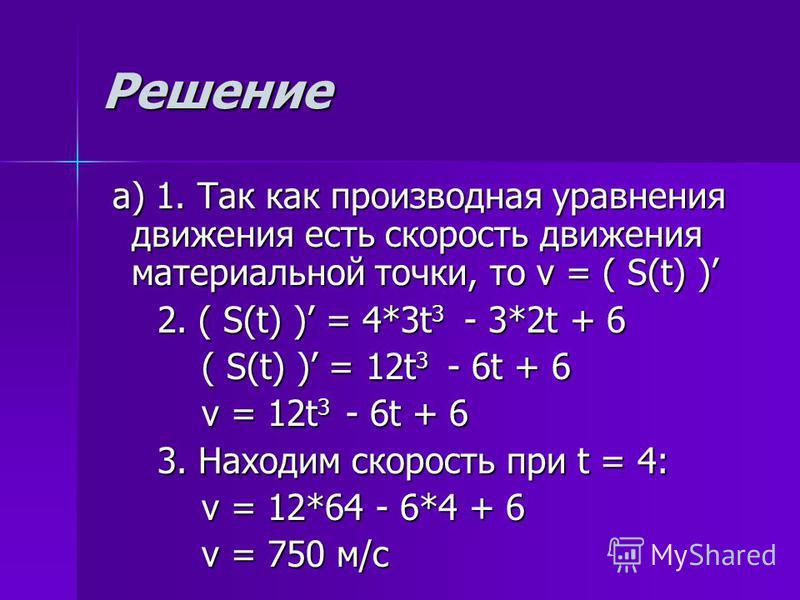 Решение а) 1. Так как производная уравнения движения есть скорость движения материальной точки, то v = ( S(t) ) а) 1. Так как производная уравнения движения есть скорость движения материальной точки, то v = ( S(t) ) 2. ( S(t) ) = 4*3t 3 - 3*2t + 6 2.