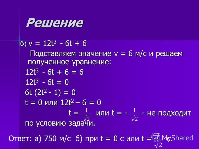 Решение б) v = 12t3 - - - - 6t + 6 Подставляем значение v = 6 м/с и решаем полученное уравнение: 12t3 - - - - 6t + 6 = 6 12t3 - - - - 6t = 0 6t (2t2 - 1) = 0 t = 0 или 12t2 – 6 = 0 t = или t = - - не подходит по условию задачи. Ответ: а) 750 м/с б) п