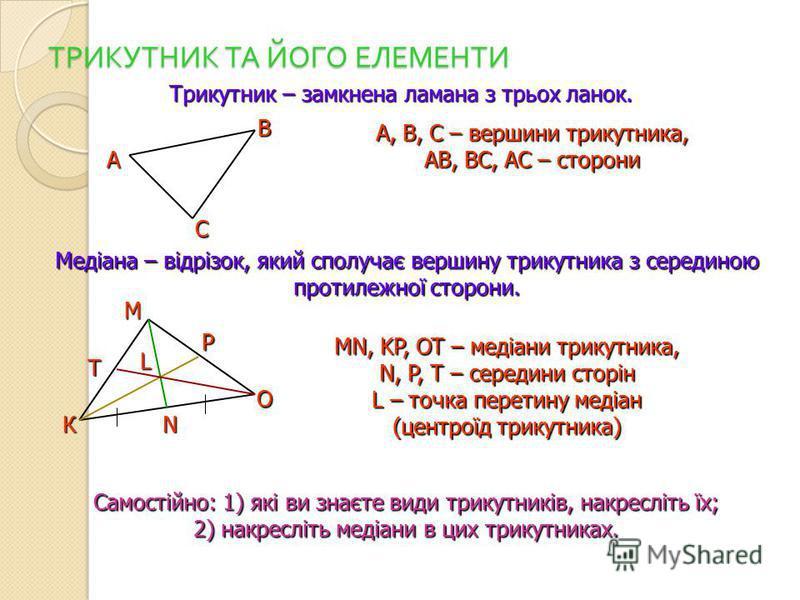 ТРИКУТНИК ТА ЙОГО ЕЛЕМЕНТИ Трикутник – замкнена ламана з трьох ланок. Медіана – відрізок, який сполучає вершину трикутника з серединою протилежної сторони. А В С А, B, С – вершини трикутника, АВ, ВС, АС – сторони К О М T MN, KP, OT – медіани трикутни