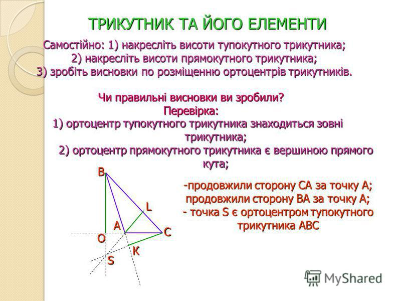 ТРИКУТНИК ТА ЙОГО ЕЛЕМЕНТИ Самостійно: 1) накресліть висоти тупокутного трикутника; 2) накресліть висоти прямокутного трикутника; 3) зробіть висновки по розміщенню ортоцентрів трикутників. Чи правильні висновки ви зробили? Перевірка: 1) ортоцентр туп