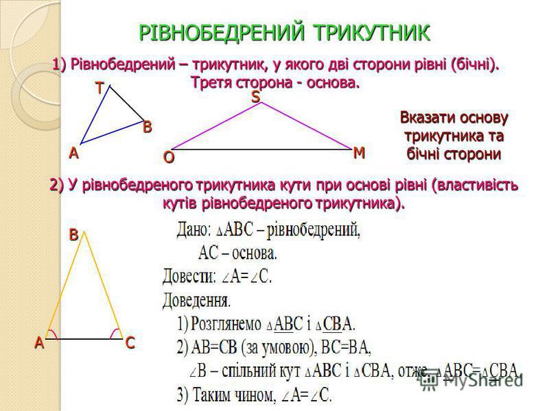 РІВНОБЕДРЕНИЙ ТРИКУТНИК 1) Рівнобедрений – трикутник, у якого дві сторони рівні (бічні). Третя сторона - основа. 2) У рівнобедреного трикутника кути при основі рівні (властивість кутів рівнобедреного трикутника). А Т В О S M Вказати основу трикутника