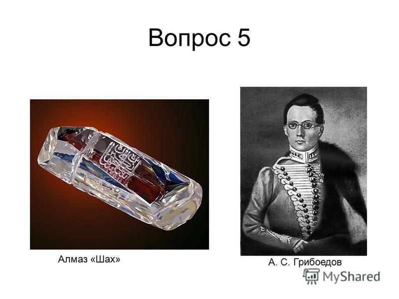 Вопрос 5 А. С. Грибоедов Алмаз «Шах»