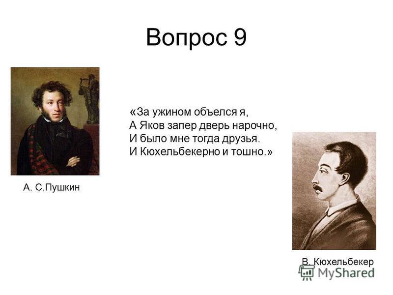 Вопрос 9 « За ужином объелся я, А Яков запер дверь нарочно, И было мне тогда друзья. И Кюхельбекерно и тошно.» В. Кюхельбекер А. С.Пушкин