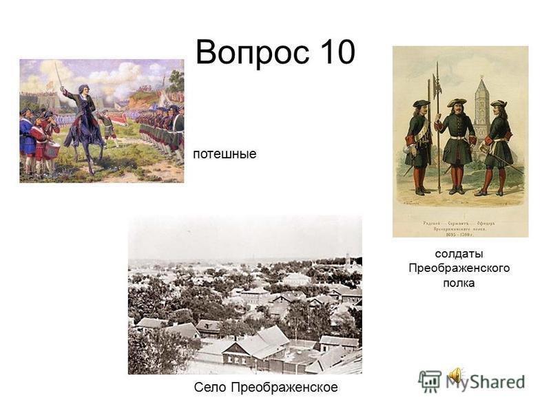 Вопрос 10 Село Преображенское солдаты Преображенского полка потешные