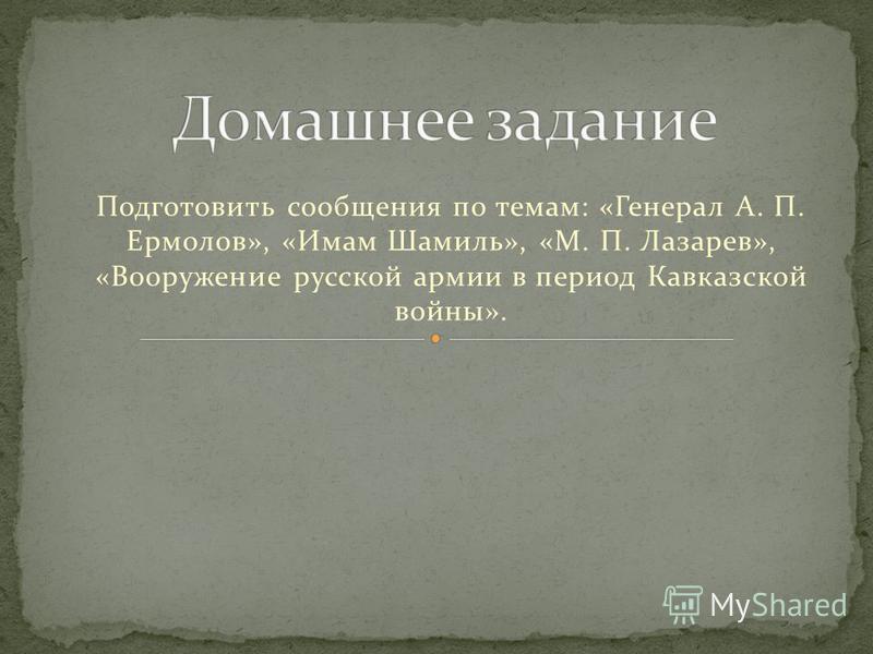 Подготовить сообщения по темам: «Генерал А. П. Ермолов», «Имам Шамиль», «М. П. Лазарев», «Вооружение русской армии в период Кавказской войны».