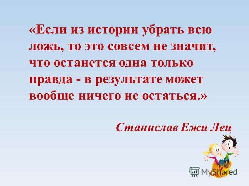 «Если из истории убрать всю ложь, то это совсем не значит, что останется одна только правда - в результате может вообще ничего не остаться.» Станислав Ежи Лец