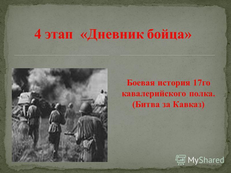 4 этап «Дневник бойца» Боевая история 17 го кавалерийского полка. (Битва за Кавказ)