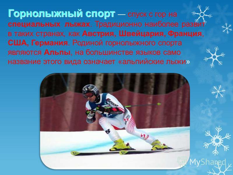 Горнолыжный спорт Горнолыжный спорт спуск с гор на специальных лыжах. Традиционно наиболее развит в таких странах, как Австрия, Швейцария, Франция, США, Германия. Родиной горнолыжного спорта являются Альпы, на большинстве языков само название этого в