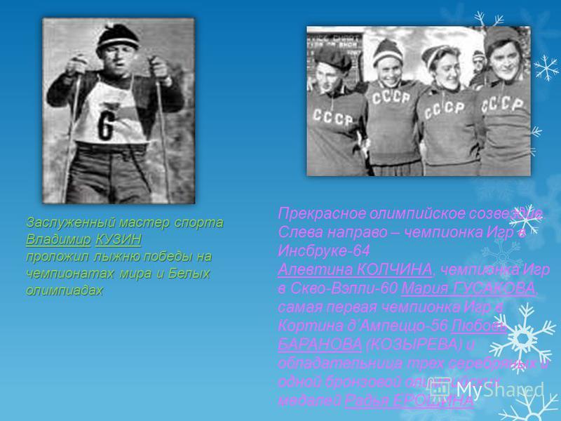 Заслуженный мастер спорта Владимир КУЗИН проложил лыжню победы на чемпионатах мира и Белых олимпиадах Прекрасное олимпийское созвездие. Слева направо – чемпионка Игр в Инсбруке-64 Алевтина КОЛЧИНА, чемпионка Игр в Скво-Вэлли-60 Мария ГУСАКОВА, самая