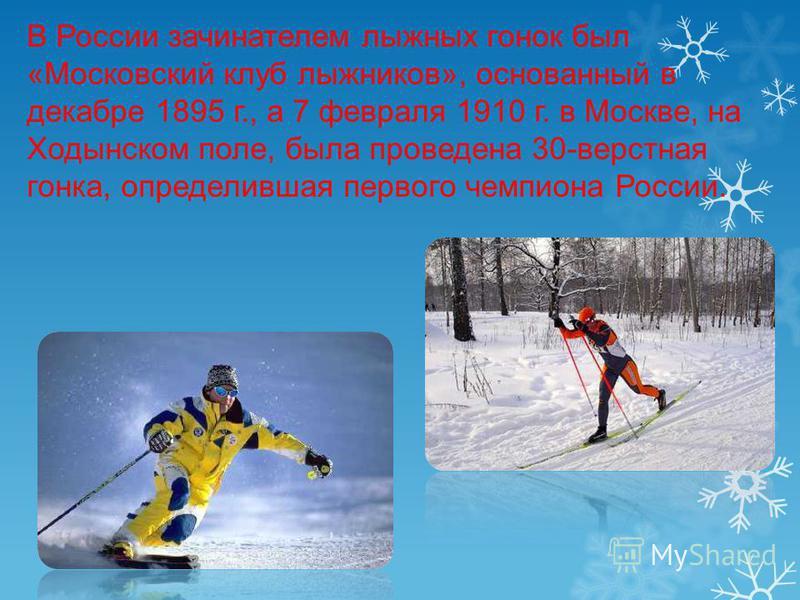 В России зачинателем лыжных гонок был «Московский клуб лыжников», основанный в декабре 1895 г., а 7 февраля 1910 г. в Москве, на Ходынском поле, была проведена 30-верстная гонка, определившая первого чемпиона России.