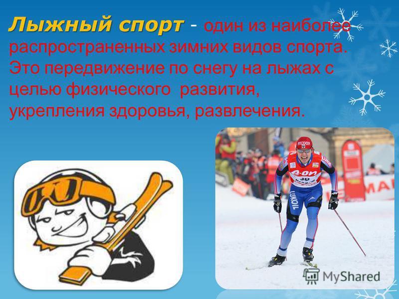 Лыжный спорт Лыжный спорт - один из наиболее распространенных зимних видов спорта. Это передвижение по снегу на лыжах с целью физического развития, укрепления здоровья, развлечения.