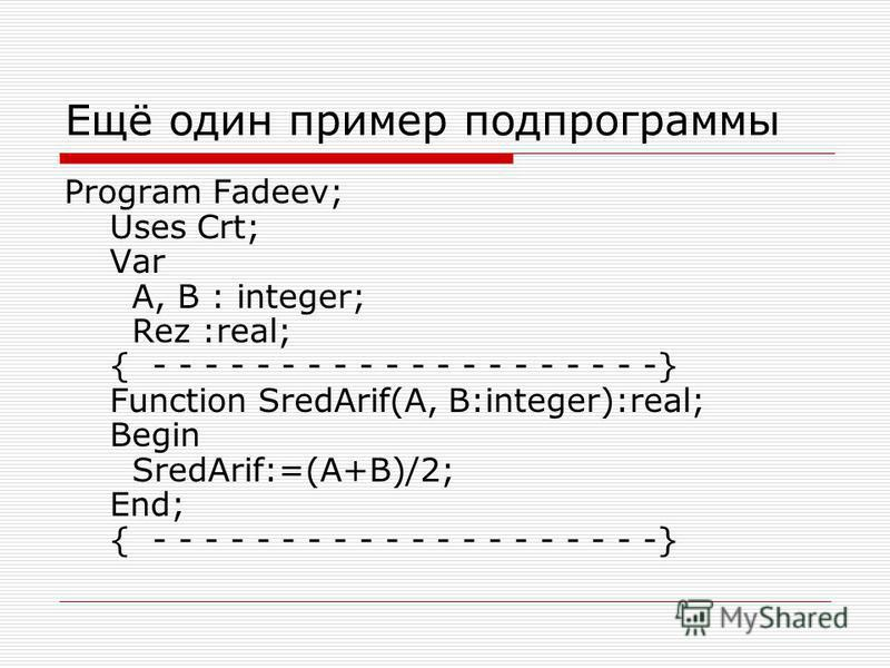 Ещё один пример подпрограммы Program Fadeev; Uses Crt; Var A, B : integer; Rez :real; { - - - - - - - - - - - - - - - - - - - -} Function SredArif(A, B:integer):real; Begin SredArif:=(A+B)/2; End; { - - - - - - - - - - - - - - - - - - - -}